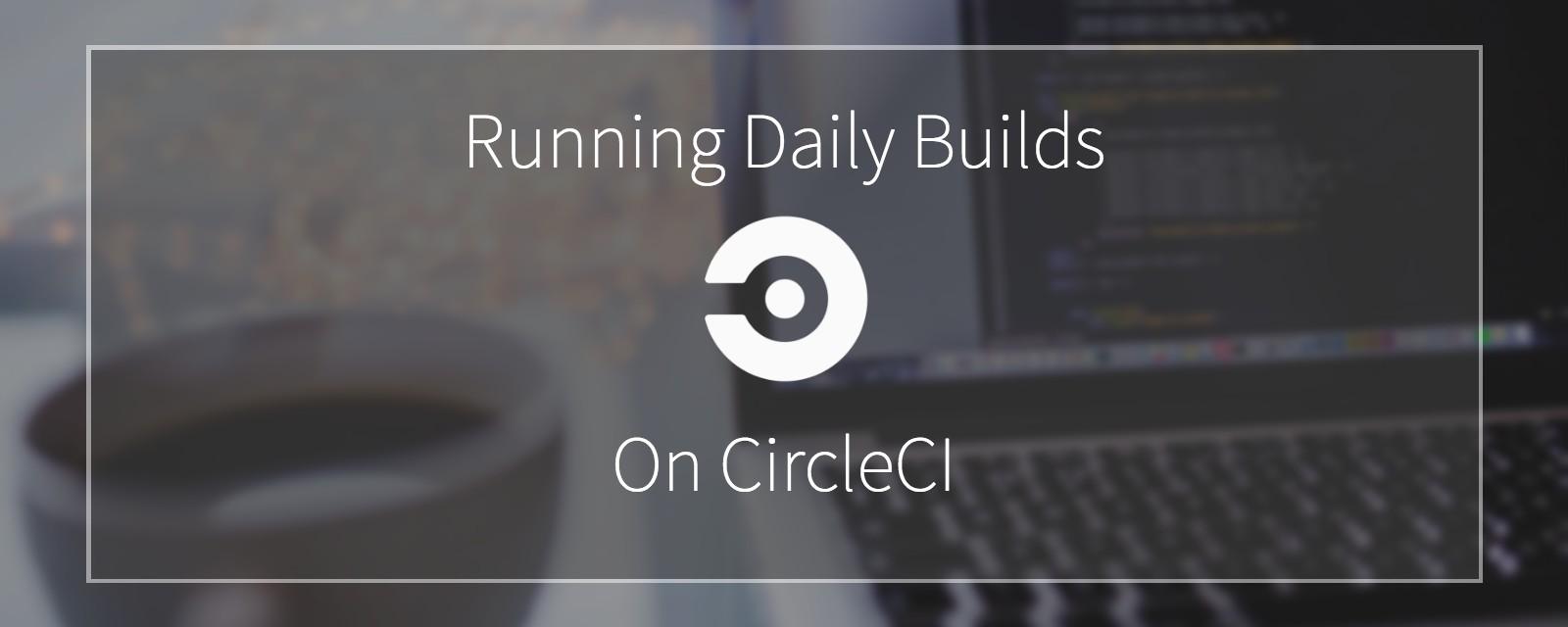 Running Daily Builds on CircleCI - CircleCI