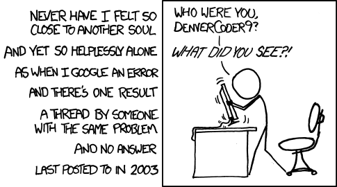 I have never felt so close to another soul, and yet so hopelessly alone, as when I Google an error, and there's one result: A thread by someone with the same problem, and no answer, last posted in 2003. Stick figure shaking their computer monitor: 'Who were you, DenverCoder9? What did you see?!'